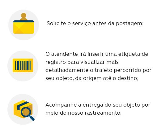 Solicite o serviço quando da postagem; O atendente irá inserir uma etiqueta de registro para visualizar mais detalhadamente o trajeto percorrido por seu objeto, da origem até o destino; Acompanhe a entrega do seu objeto por meio do nosso rastreamento.
