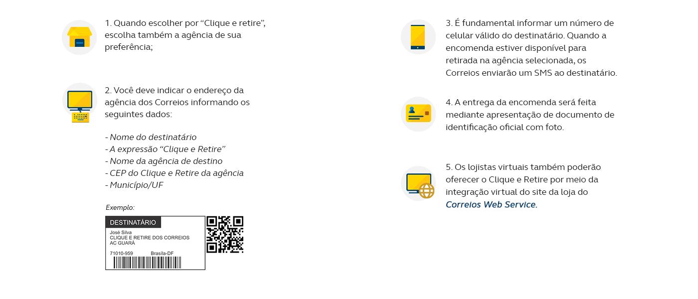 """1. Quando escolher por """"Clique e retire"""", escolha também a agência de sua preferência; 2. Você deve indicar o endereço da agência dos Correios informando os seguintes dados: - Nome do destinatário - A expressão """"Clique e Retire"""" - Nome da agência de destino - CEP do Clique e Retire da agência - Município/UF 3. É fundamental informar um número de celular válido do destinatário. Quando a encomenda estiver disponível para retirada na agência selecionada, os Correios enviarão um SMS ao destinatário; 4. A entrega da encomenda será feita mediante apresentação de documento de identificação oficial com foto; 5. Os lojistas virtuais também poderão oferecer o Clique e Retire por meio da integração virtual do site da loja do Correios Web Service."""